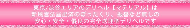 東京/渋谷エリアのデリヘル【マテリアル】は東京都公安委員会届出済。ぼったくり、振替などの無い安心安全優良の完全送迎型デリヘルです。